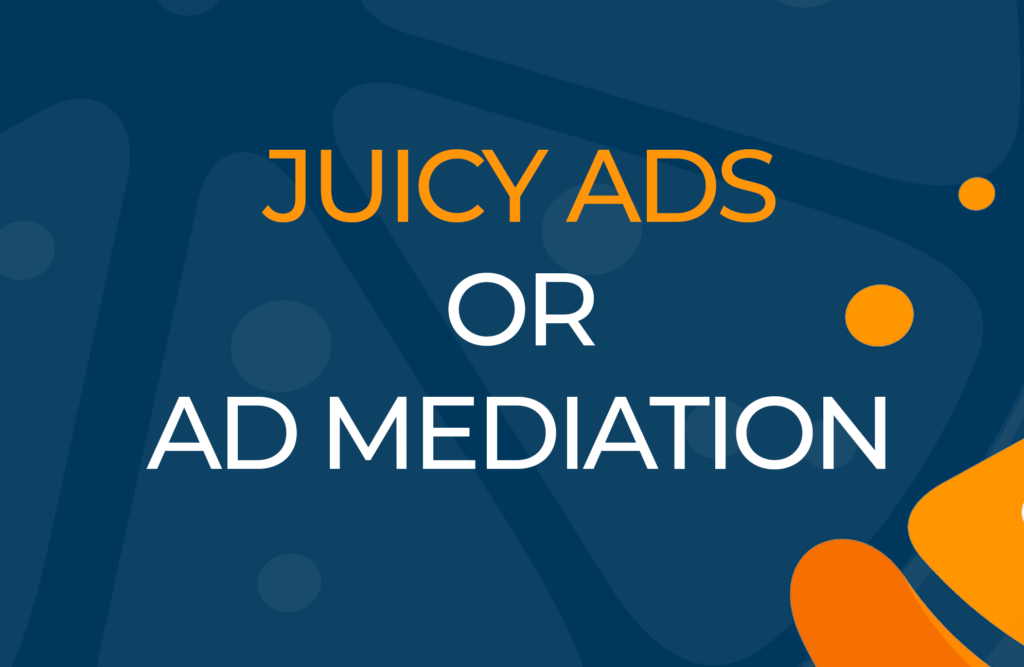 Ad Mediation As The Best Options for Replacing JuicyAds